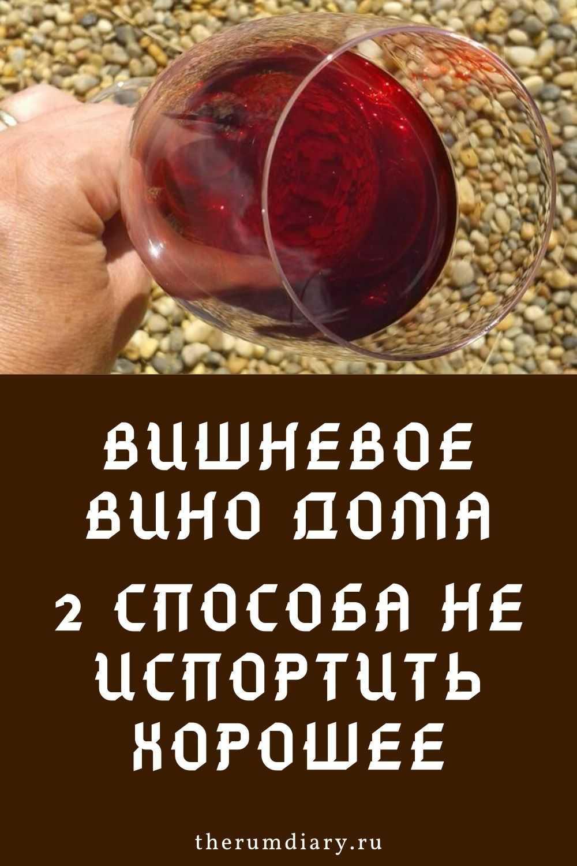Вино из вишни без косточек в домашних условиях: вкус и аромат, пошаговый рецепт, полезные рекомендации по сбору сырья и приготовлению напитка