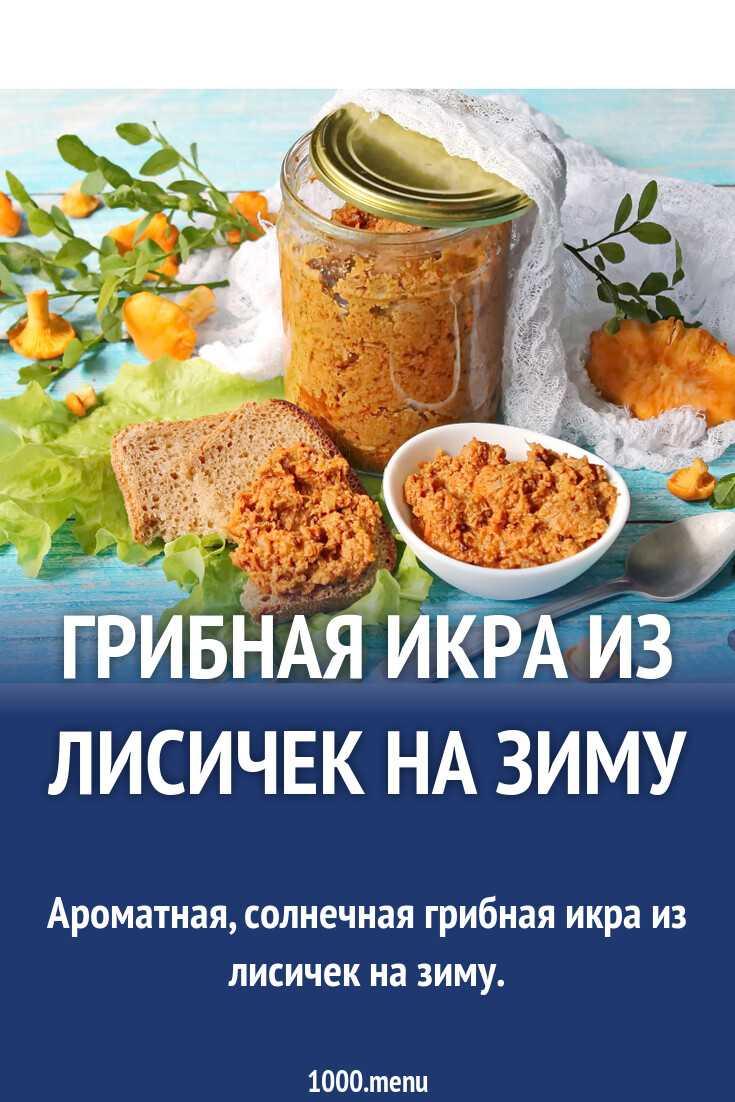 Икра из лисичек на зиму: простые рецепты приготовления с чесноком и кабачками