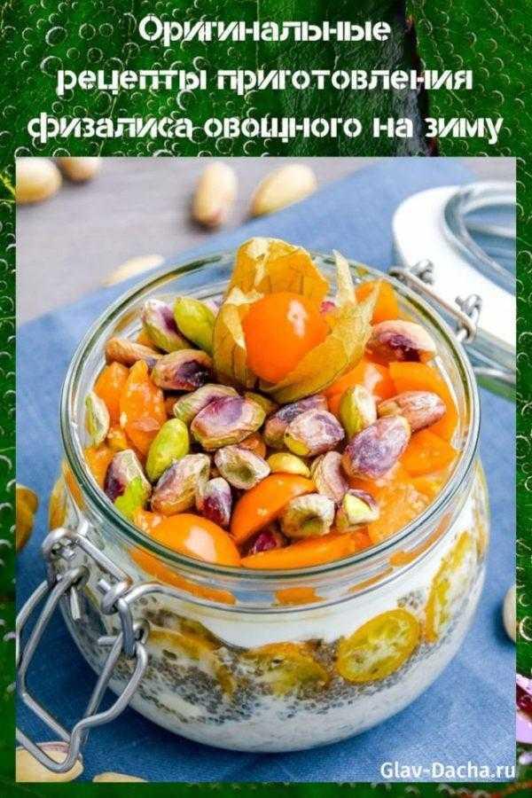 Рецепты приготовления из физалиса овощного: маринованные блюда и сладкие десерты. Полезные свойства продукта. Сроки и условия хранения заготовок зимой.