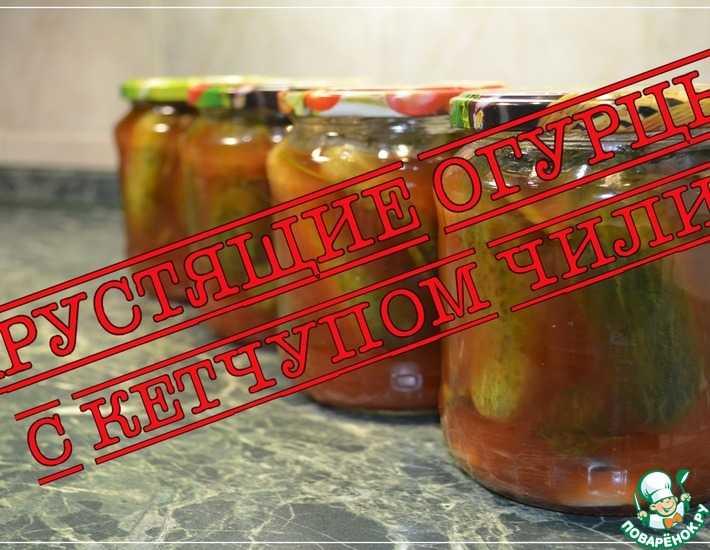 Огурцы с кетчупом чили на зиму: в литровых банках, обалденные рецепты консервирования с острым соусом торчин, отзывы о заготовках в резанном виде